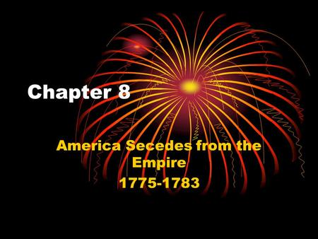 Chapter 8 America Secedes from the Empire 1775-1783.