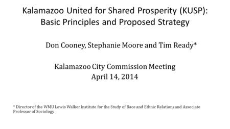 Kalamazoo United for Shared Prosperity (KUSP): Basic Principles and Proposed Strategy Don Cooney, Stephanie Moore and Tim Ready* Kalamazoo City Commission.