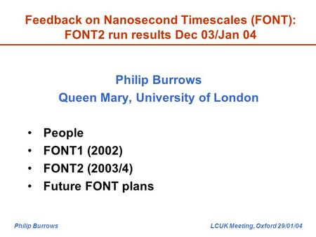 Philip Burrows LCUK Meeting, Oxford 29/01/04 Feedback on Nanosecond Timescales (FONT): FONT2 run results Dec 03/Jan 04 Philip Burrows Queen Mary, University.