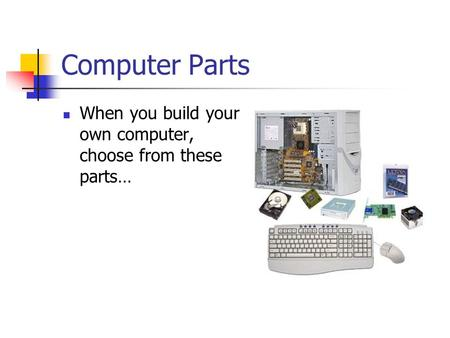Computer Parts When you build your own computer, choose from these parts…