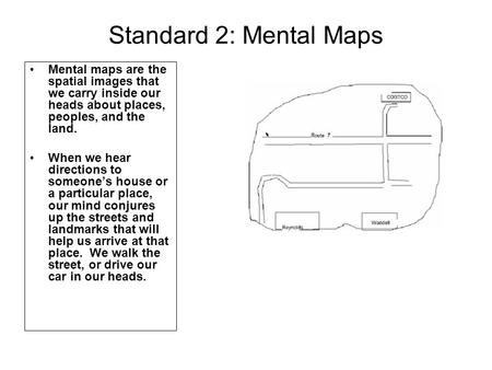 Standard 2: Mental Maps Mental maps are the spatial images that we carry inside our heads about places, peoples, and the land. When we hear directions.