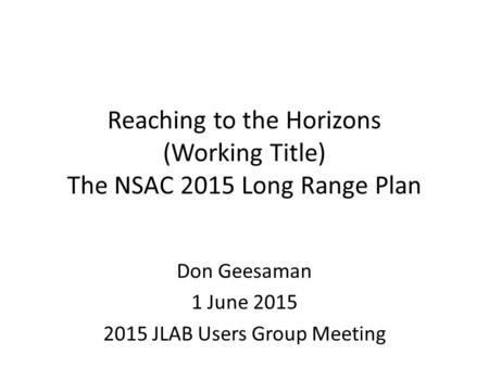 Reaching to the Horizons (Working Title) The NSAC 2015 Long Range Plan Don Geesaman 1 June 2015 2015 JLAB Users Group Meeting.