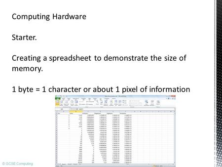 © GCSE Computing Computing Hardware Starter. Creating a spreadsheet to demonstrate the size of memory. 1 byte = 1 character or about 1 pixel of information.