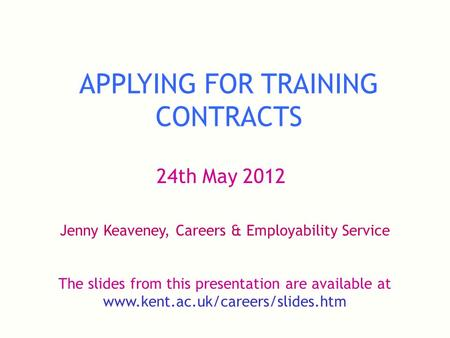 APPLYING FOR TRAINING CONTRACTS 24th May 2012 Jenny Keaveney, Careers & Employability Service The slides from this presentation are available at www.kent.ac.uk/careers/slides.htm.