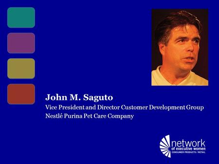 John M. Saguto Vice President and Director Customer Development Group Nestlé Purina Pet Care Company.