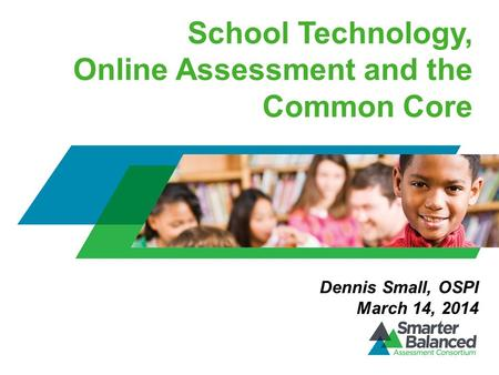 School Technology, Online Assessment and the Common Core Dennis Small, OSPI March 14, 2014.