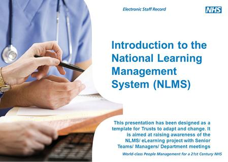 Introduction to the National Learning Management System (NLMS) This presentation has been designed as a template for Trusts to adapt and change. It is.