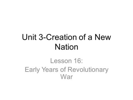 Unit 3-Creation of a New Nation Lesson 16: Early Years of Revolutionary War.