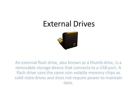 External Drives An external flash drive, also known as a thumb drive, is a removable storage device that connects to a USB port. A flash drive uses the.