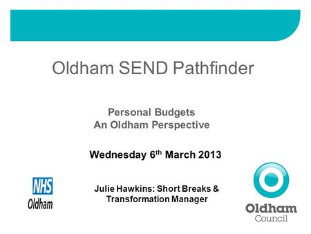 Oldham SEND Pathfinder Personal Budgets An Oldham Perspective Wednesday 6 th March 2013 Julie Hawkins: Short Breaks & Transformation Manager.