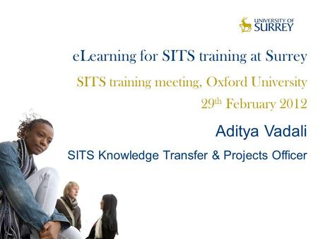 ELearning for SITS training at Surrey SITS training meeting, Oxford University 29 th February 2012 Aditya Vadali SITS Knowledge Transfer & Projects Officer.