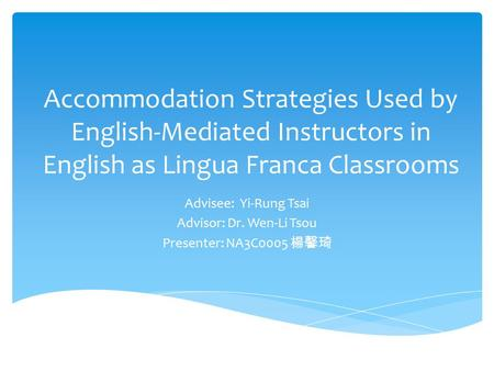 Accommodation Strategies Used by English-Mediated Instructors in English as Lingua Franca Classrooms Advisee: Yi-Rung Tsai Advisor: Dr. Wen-Li Tsou Presenter: