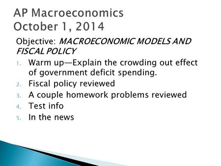 Objective: MACROECONOMIC MODELS AND FISCAL POLICY 1. Warm up—Explain the crowding out effect of government deficit spending. 2. Fiscal policy reviewed.