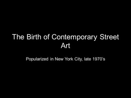 The Birth of Contemporary Street Art Popularized in New York City, late 1970's.
