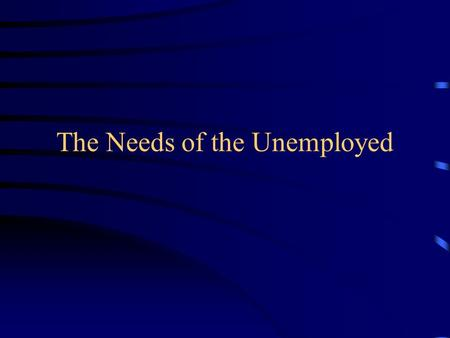 The Needs of the Unemployed Financial Needs Jobseekers Allowance This is money given to people who are unemployed and looking for work.