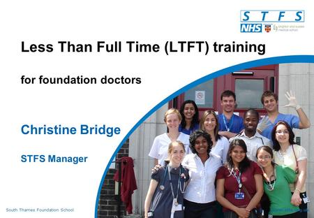 South Thames Foundation Schoolwww.stfs.org.uk Less Than Full Time (LTFT) training for foundation doctors Christine Bridge STFS Manager.