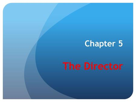 Chapter 5 The Director. Why the director? Because the product of the director's art is not directly visible, audible, or sensed, it is perhaps the most.