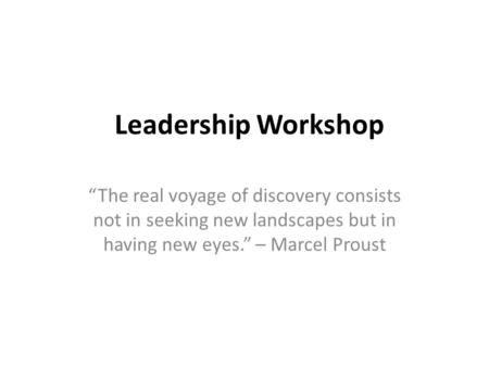 "Leadership Workshop ""The real voyage of discovery consists not in seeking new landscapes but in having new eyes."" – Marcel Proust."