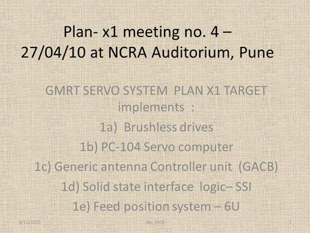 Plan- x1 meeting no. 4 – 27/04/10 at NCRA Auditorium, Pune GMRT SERVO SYSTEM PLAN X1 TARGET implements : 1a) Brushless drives 1b) PC-104 Servo computer.
