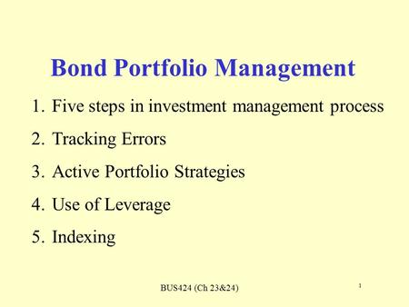 BUS424 (Ch 23&24) 1 Bond Portfolio Management 1.Five steps in investment management process 2.Tracking Errors 3.Active Portfolio Strategies 4.Use of Leverage.