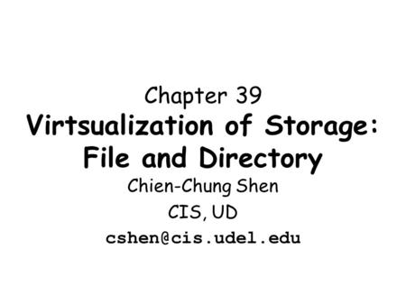 Chapter 39 Virtsualization of Storage: File and Directory Chien-Chung Shen CIS, UD