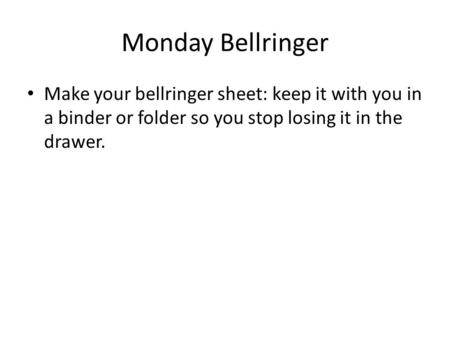Monday Bellringer Make your bellringer sheet: keep it with you in a binder or folder so you stop losing it in the drawer.