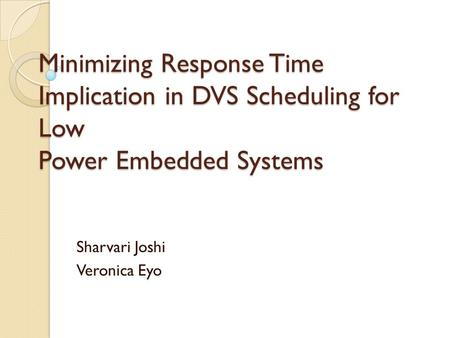 Minimizing Response Time Implication in DVS Scheduling for Low Power Embedded Systems Sharvari Joshi Veronica Eyo.
