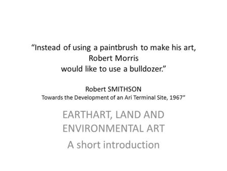 """Instead of using a paintbrush to make his art, Robert Morris would like to use a bulldozer."" Robert SMITHSON Towards the Development of an Ari Terminal."
