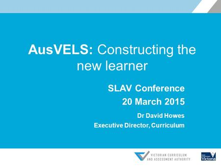 AusVELS: Constructing the new learner SLAV Conference 20 March 2015 Dr David Howes Executive Director, Curriculum.