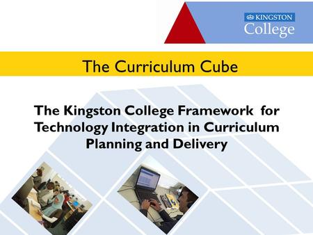 Apply online at www.kingston-college.ac.uk The Kingston College Framework for Technology Integration in Curriculum Planning and Delivery The Curriculum.