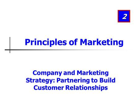 Company and Marketing Strategy: Partnering to Build Customer Relationships 2 Principles of Marketing.