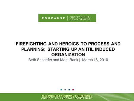 FIREFIGHTING AND HEROICS TO PROCESS AND PLANNING: STARTING UP AN ITIL INDUCED ORGANIZATION Beth Schaefer and Mark Rank | March 16, 2010.