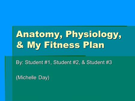 Anatomy, Physiology, & My Fitness Plan By: Student #1, Student #2, & Student #3 (Michelle Day)