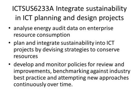 ICTSUS6233A Integrate sustainability in ICT planning and design projects analyse energy audit data on enterprise resource consumption plan and integrate.