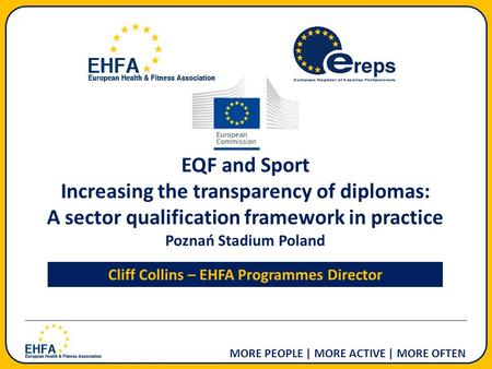 MORE PEOPLE | MORE ACTIVE | MORE OFTEN EQF and Sport Increasing the transparency of diplomas: A sector qualification framework in practice Poznań Stadium.