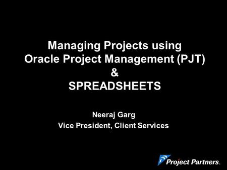 Managing Projects using Oracle Project Management (PJT) & SPREADSHEETS Neeraj Garg Vice President, Client Services.