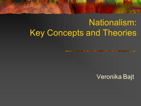 Nationalism: Key Concepts and Theories Veronika Bajt.