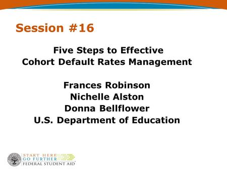 Session #16 Five Steps to Effective Cohort Default Rates Management Frances Robinson Nichelle Alston Donna Bellflower U.S. Department of Education.