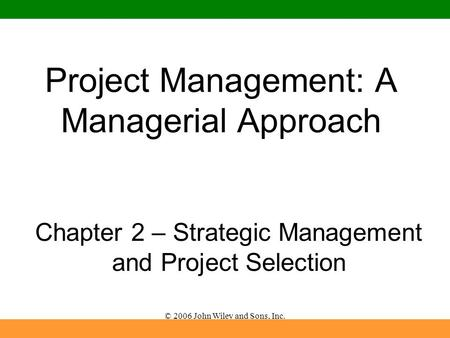 © 2006 John Wiley and Sons, Inc. Project Management: A Managerial Approach Chapter 2 – Strategic Management and Project Selection.