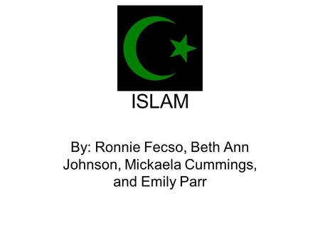 ISLAM By: Ronnie Fecso, Beth Ann Johnson, Mickaela Cummings, and Emily Parr.
