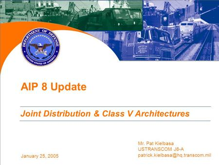 January 25, 2005 AIP 8 Update Joint Distribution & Class V Architectures Mr. Pat Kielbasa USTRANSCOM J6-A
