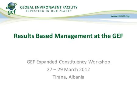 GEF Expanded Constituency Workshop 27 – 29 March 2012 Tirana, Albania Results Based Management at the GEF.