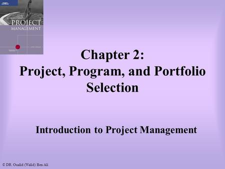 © DR. Oualid (Walid) Ben Ali Chapter 2: Project, Program, and Portfolio Selection Introduction to Project Management.