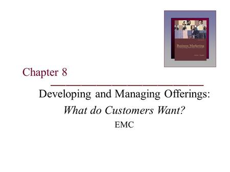 Chapter 8 Developing and Managing Offerings: What do Customers Want? EMC.