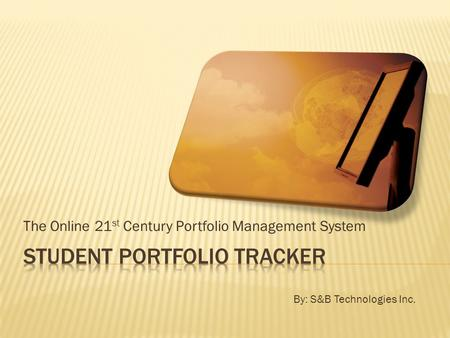 The Online 21 st Century Portfolio Management System By: S&B Technologies Inc.