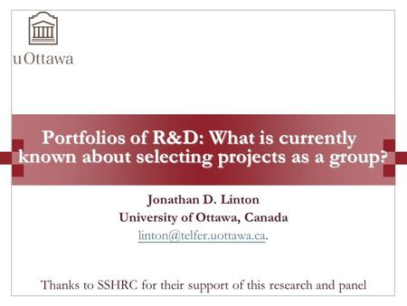 Portfolios of R&D: What is currently known about selecting projects as a group ? Jonathan D. Linton University of Ottawa, Canada