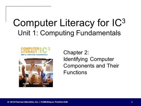 Computer Literacy for IC 3 Unit 1: Computing Fundamentals © 2010 Pearson Education, Inc. | Publishing as Prentice Hall.1 Chapter 2: Identifying Computer.