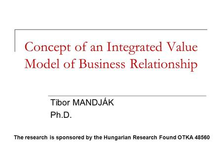 Concept of an Integrated Value Model of Business Relationship Tibor MANDJÁK Ph.D. The research is sponsored by the Hungarian Research Found OTKA 48560.