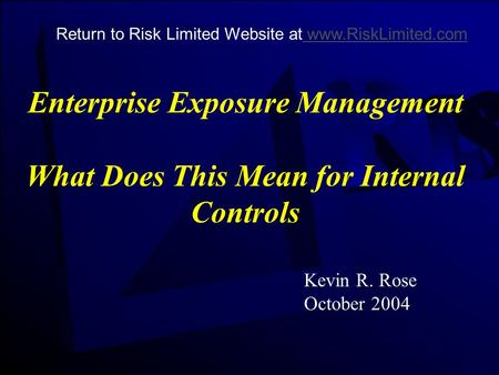 Enterprise Exposure Management What Does This Mean for Internal Controls Kevin R. Rose October 2004 Return to Risk Limited Website at www.RiskLimited.com.