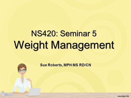 NS420: Seminar 5 Weight Management Sue Roberts, MPH MS RD/CN.